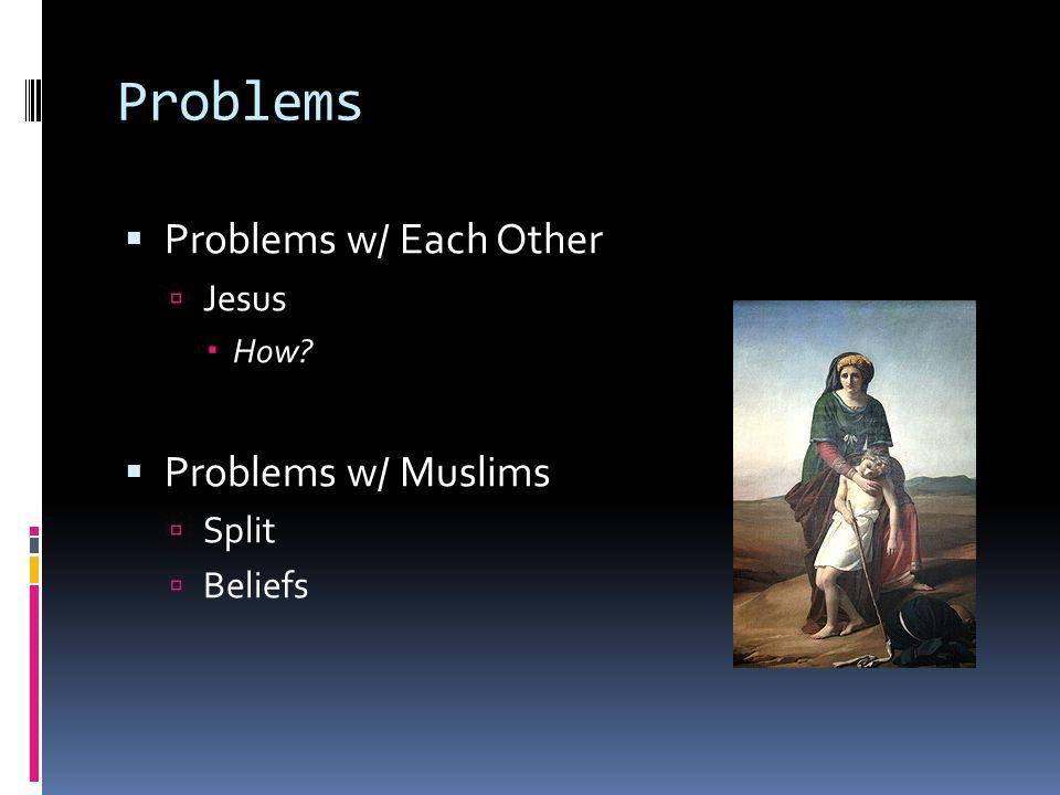 Problems Problems w/ Each Other Problems w/ Muslims Jesus Split