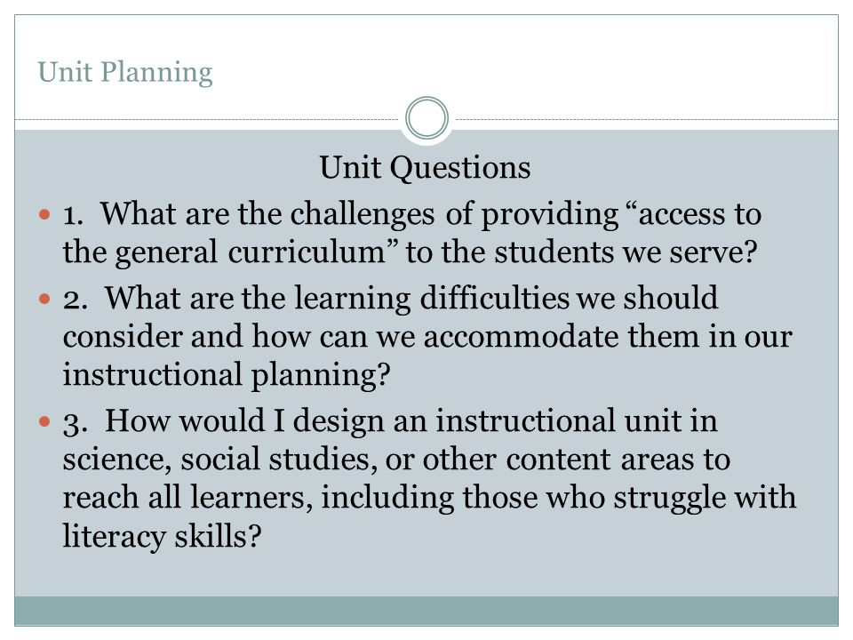 Unit Planning Unit Questions. 1. What are the challenges of providing access to the general curriculum to the students we serve