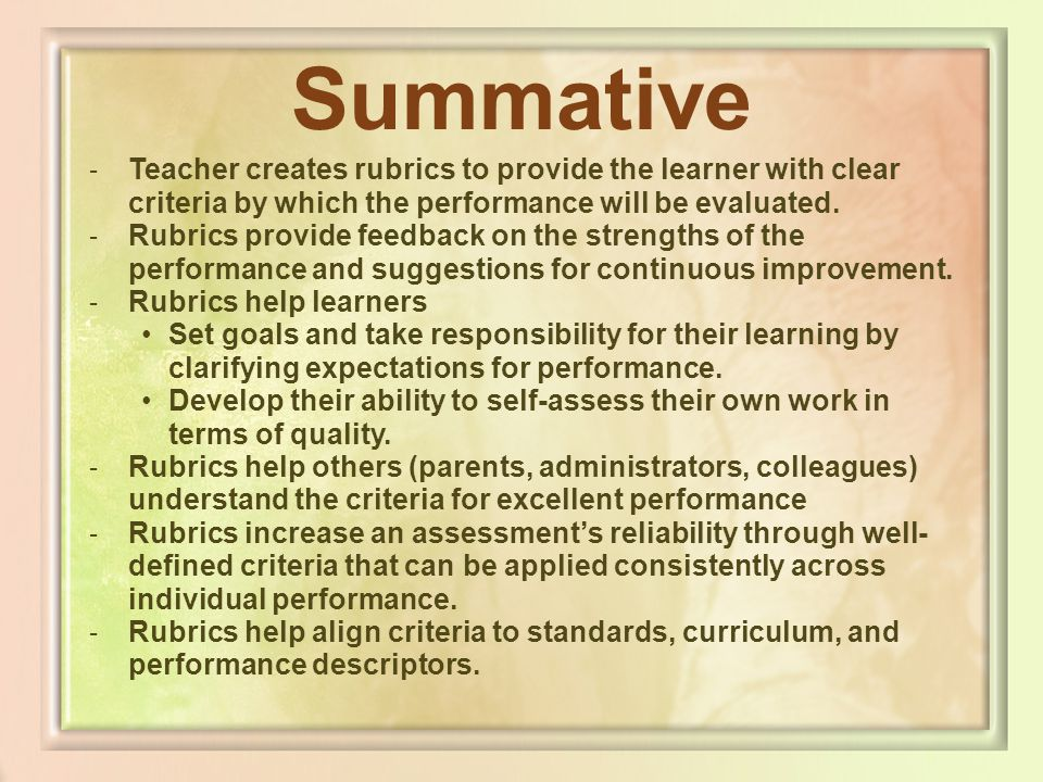 Summative Teacher creates rubrics to provide the learner with clear criteria by which the performance will be evaluated.