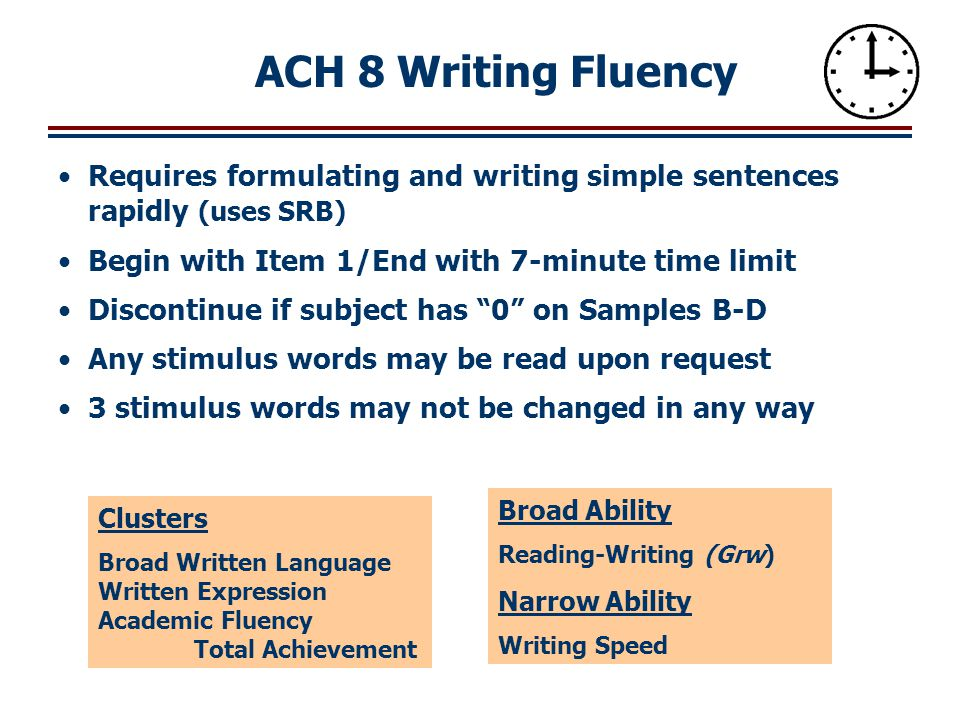 ACH 8 Writing Fluency Requires formulating and writing simple sentences rapidly (uses SRB) Begin with Item 1/End with 7-minute time limit.