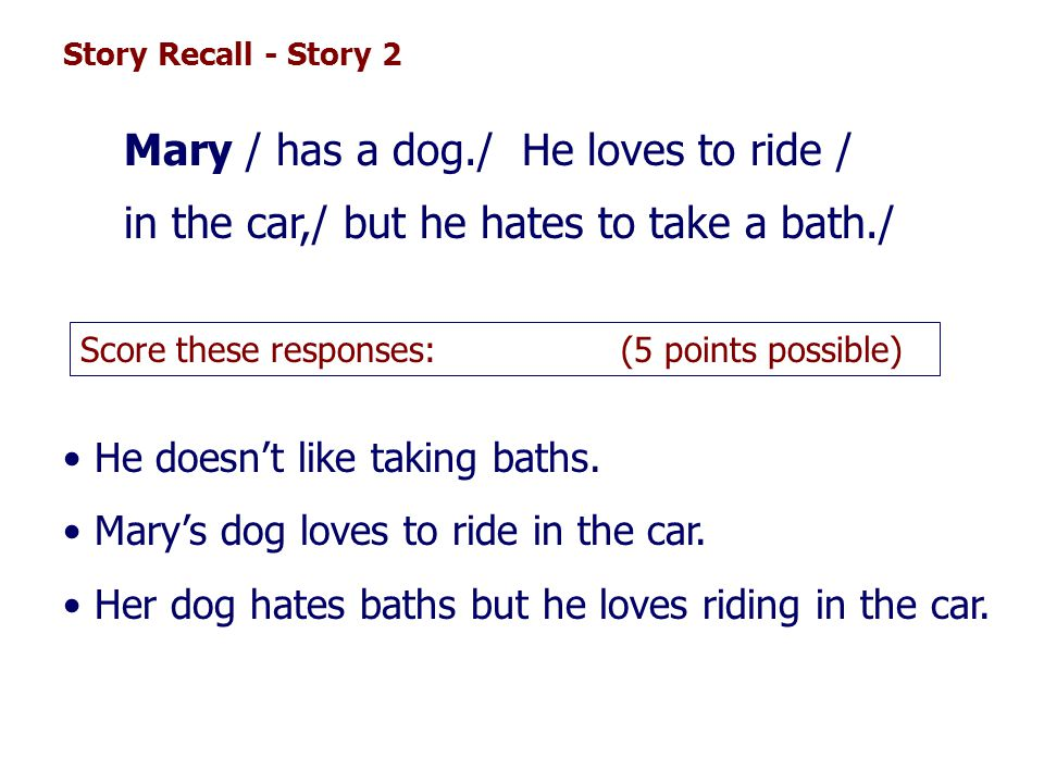 Story Recall - Story 2 Mary / has a dog./ He loves to ride / in the car,/ but he hates to take a bath./