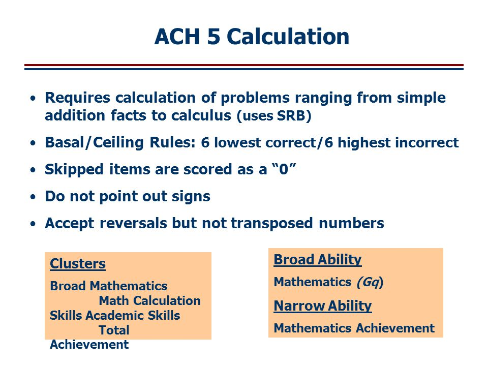 ACH 5 Calculation Requires calculation of problems ranging from simple addition facts to calculus (uses SRB)