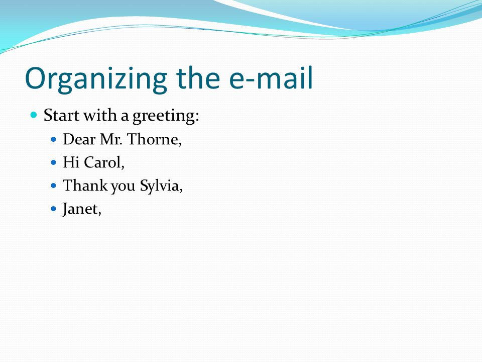 Organizing the e-mail Start with a greeting: Dear Mr. Thorne,