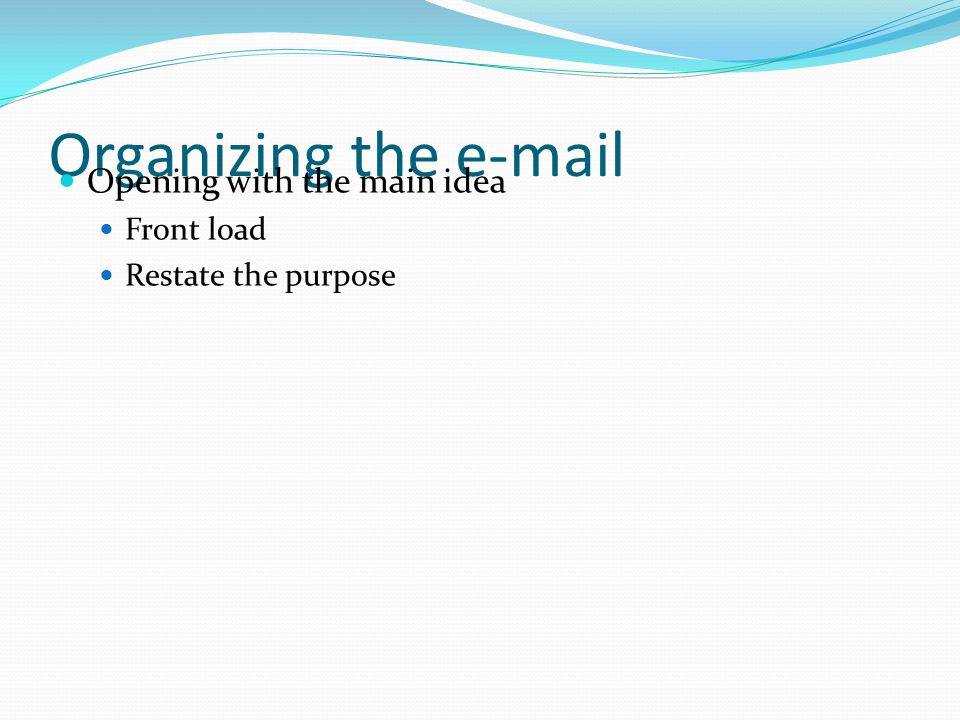 Organizing the e-mail Opening with the main idea Front load