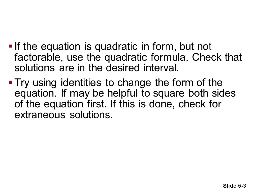 If the equation is quadratic in form, but not factorable, use the quadratic formula. Check that solutions are in the desired interval.