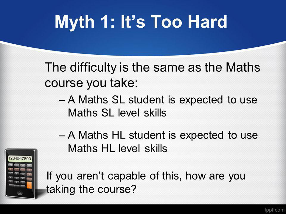 Myth 1: It's Too Hard The difficulty is the same as the Maths course you take: A Maths SL student is expected to use Maths SL level skills.