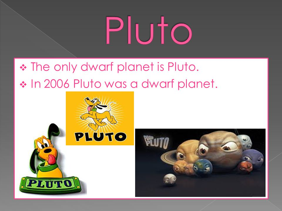 Pluto The only dwarf planet is Pluto.