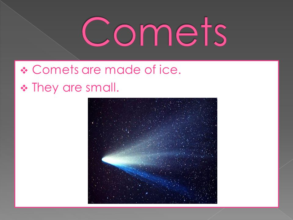 Comets Comets are made of ice. They are small.