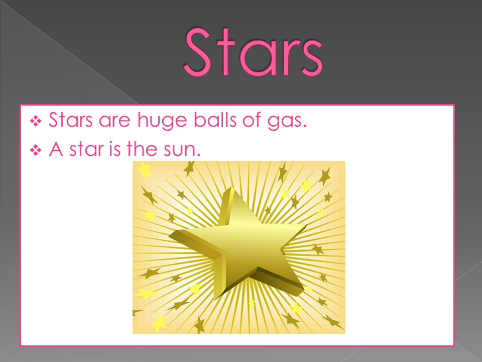 Stars Stars are huge balls of gas. A star is the sun.