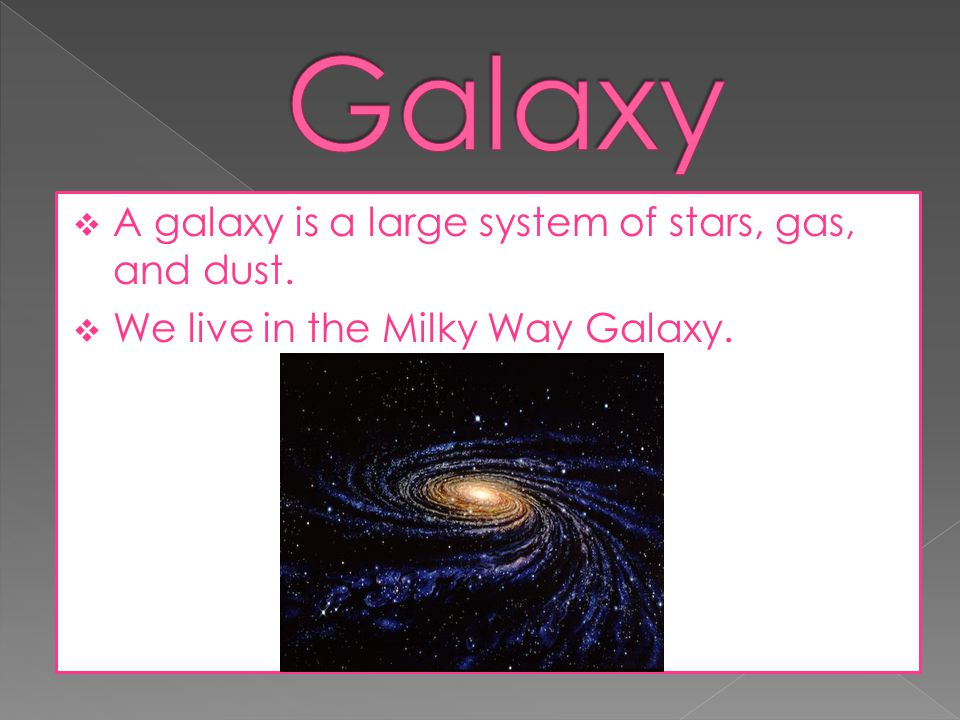 Galaxy A galaxy is a large system of stars, gas, and dust.