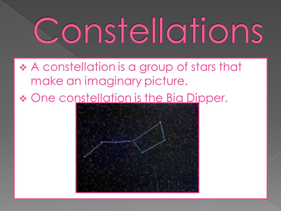 Constellations A constellation is a group of stars that make an imaginary picture.
