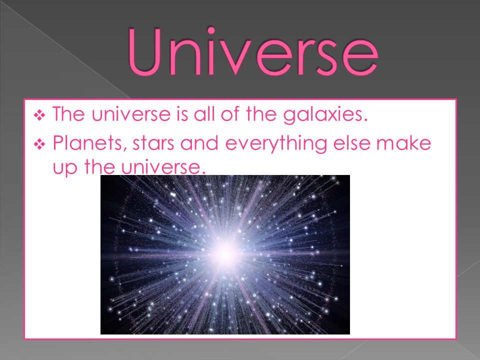Universe The universe is all of the galaxies.