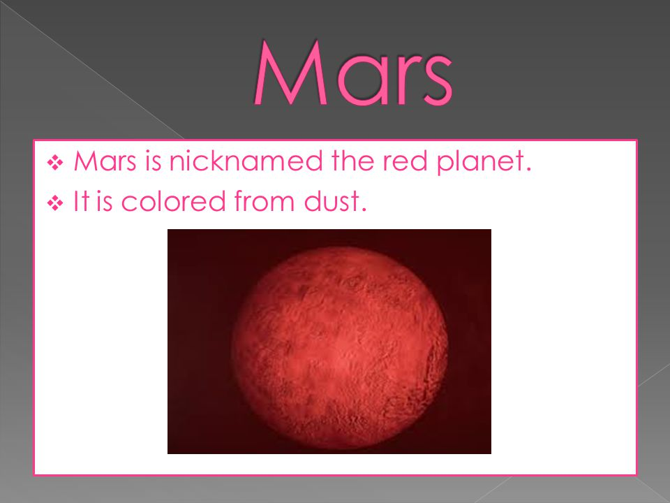 Mars Mars is nicknamed the red planet. It is colored from dust.