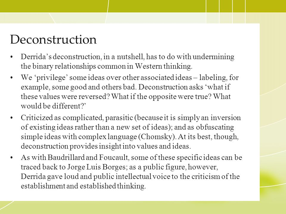 Deconstruction Derrida's deconstruction, in a nutshell, has to do with undermining the binary relationships common in Western thinking.