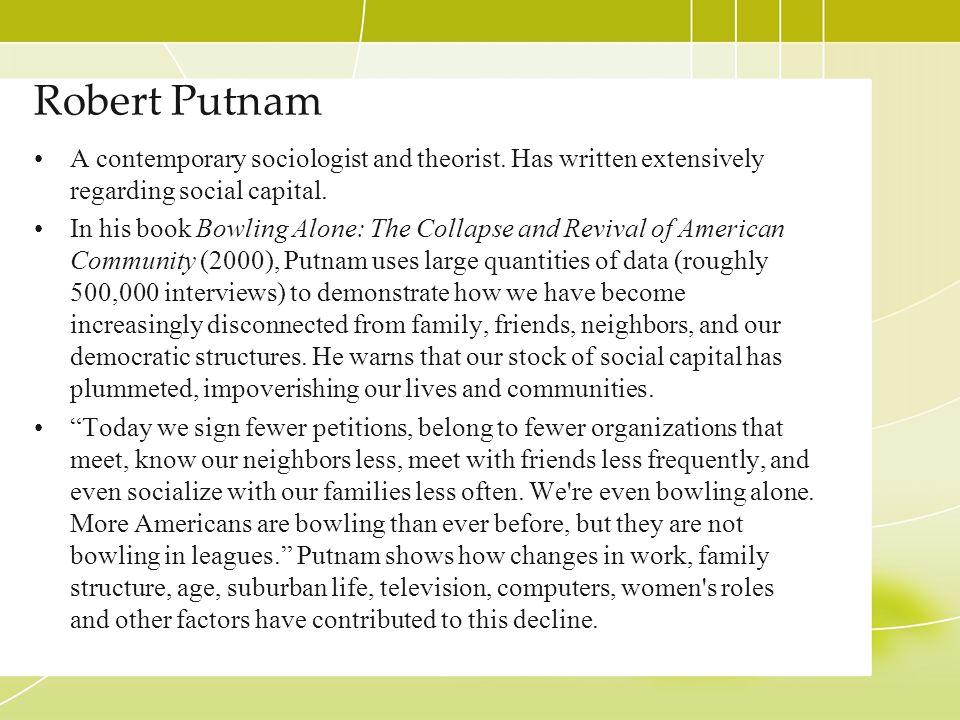 Robert Putnam A contemporary sociologist and theorist. Has written extensively regarding social capital.