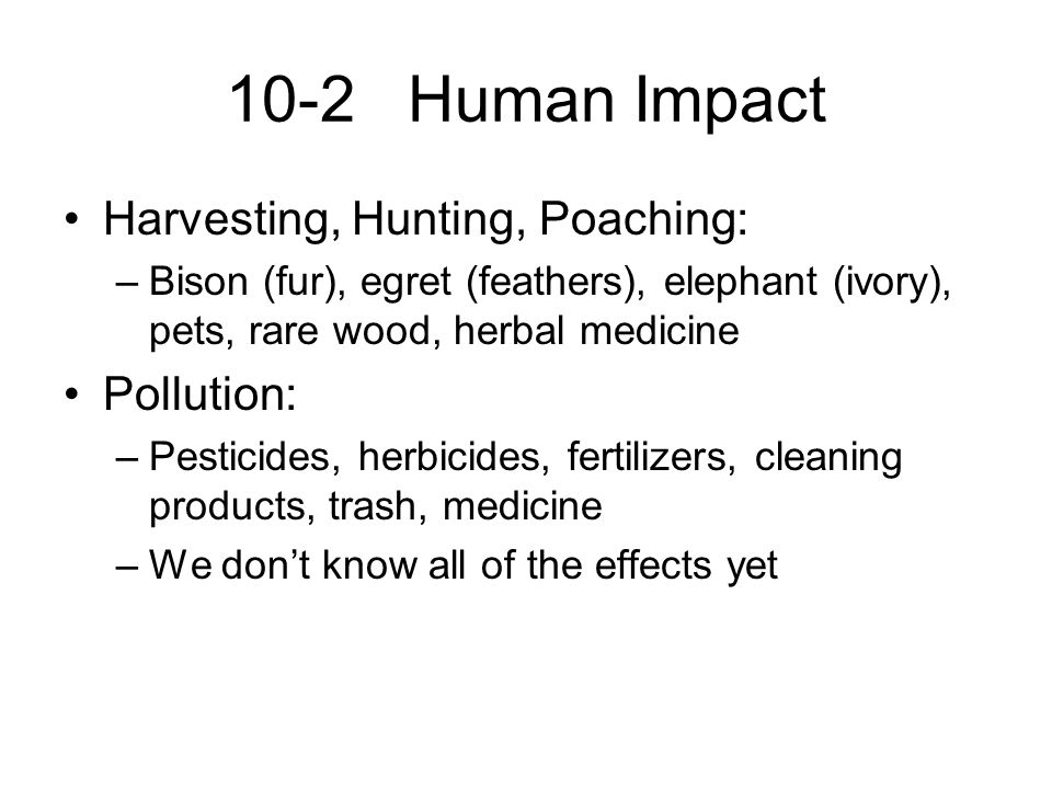 10-2 Human Impact Harvesting, Hunting, Poaching: Pollution: