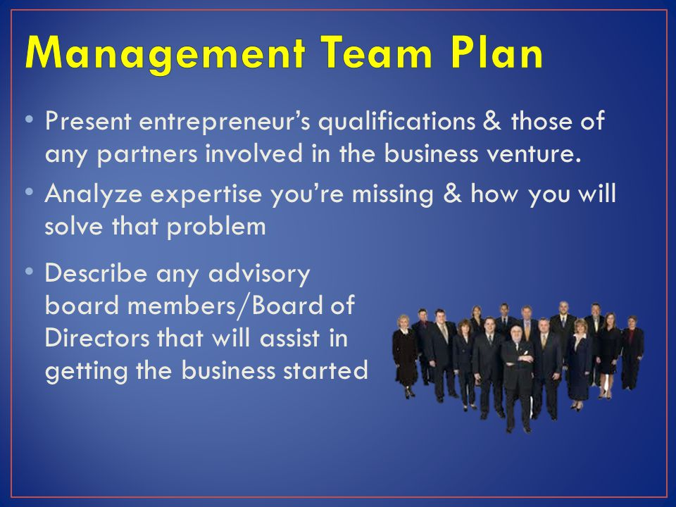 Management Team Plan Present entrepreneur's qualifications & those of any partners involved in the business venture.