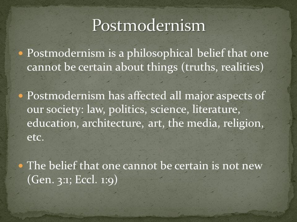 Postmodernism Postmodernism is a philosophical belief that one cannot be certain about things (truths, realities)