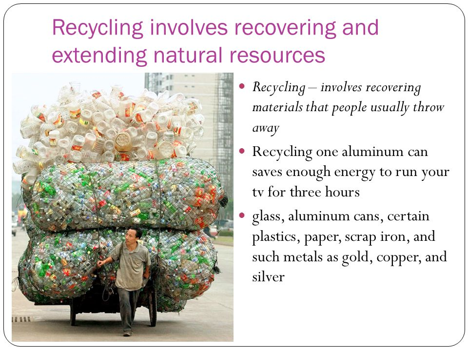Recycling involves recovering and extending natural resources