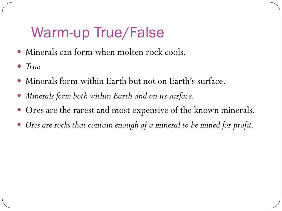 Warm-up True/False Minerals can form when molten rock cools. True
