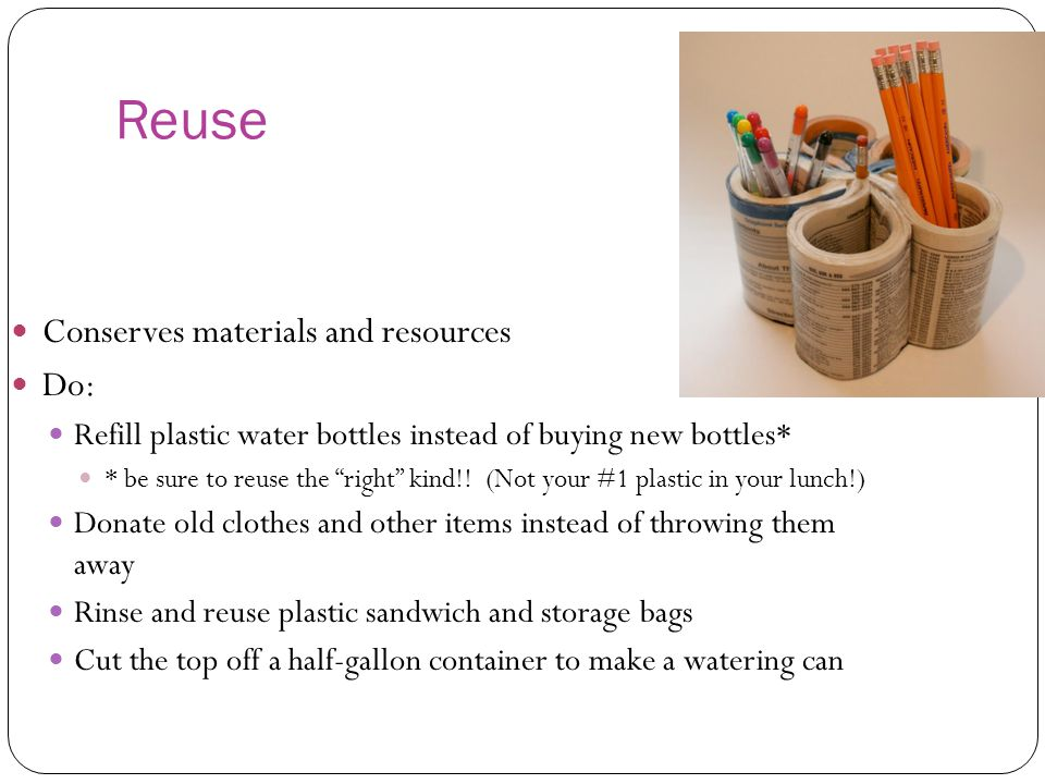 Reuse Conserves materials and resources Do: