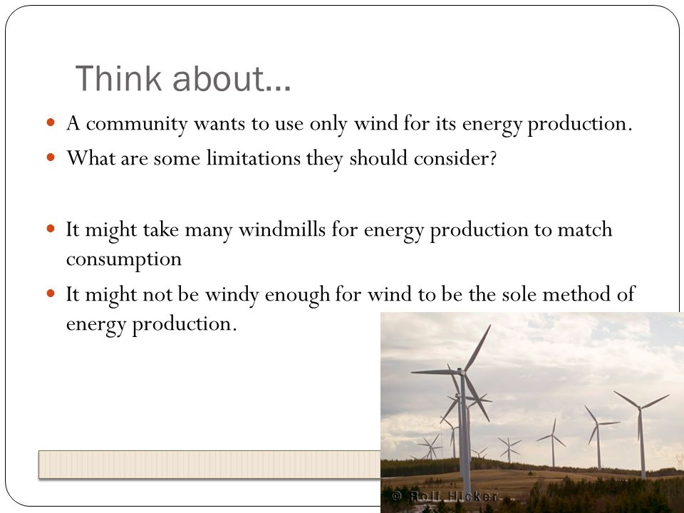Think about… A community wants to use only wind for its energy production. What are some limitations they should consider