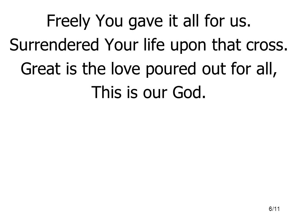 Freely You gave it all for us. Surrendered Your life upon that cross.