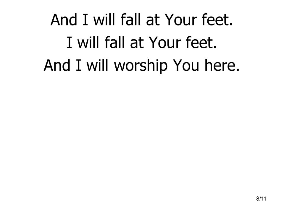 And I will fall at Your feet. I will fall at Your feet.