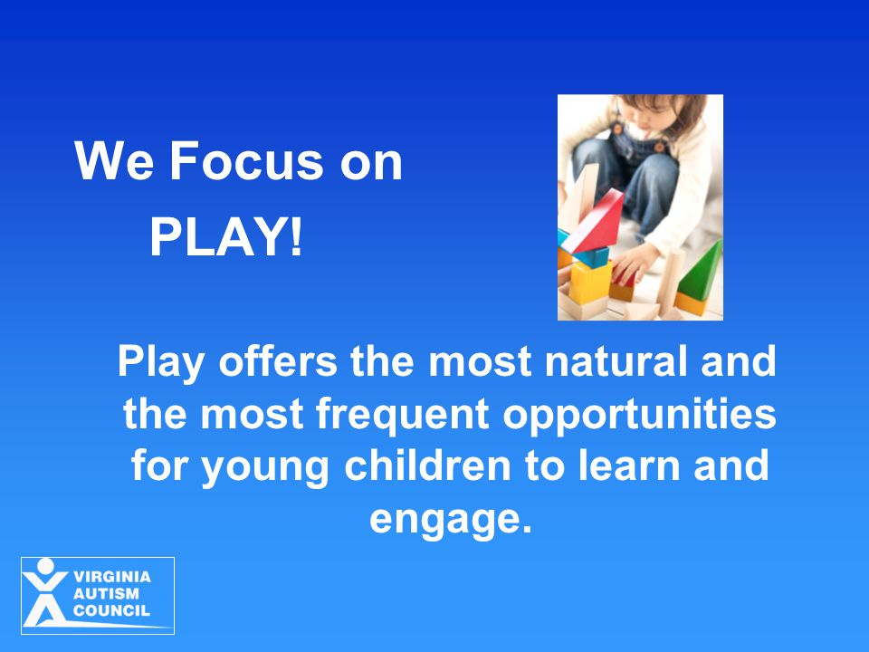 We Focus on PLAY! Play offers the most natural and the most frequent opportunities for young children to learn and engage.