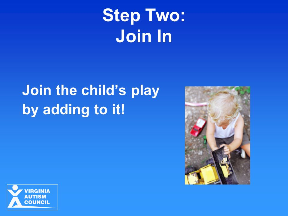 Step Two: Join In Join the child's play by adding to it!