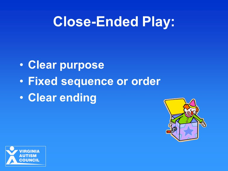Close-Ended Play: Clear purpose Fixed sequence or order Clear ending