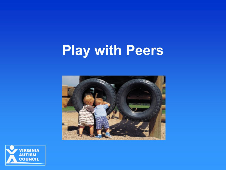 Play with Peers Strategies for Young Children with ASD Virginia Autism Council 2010