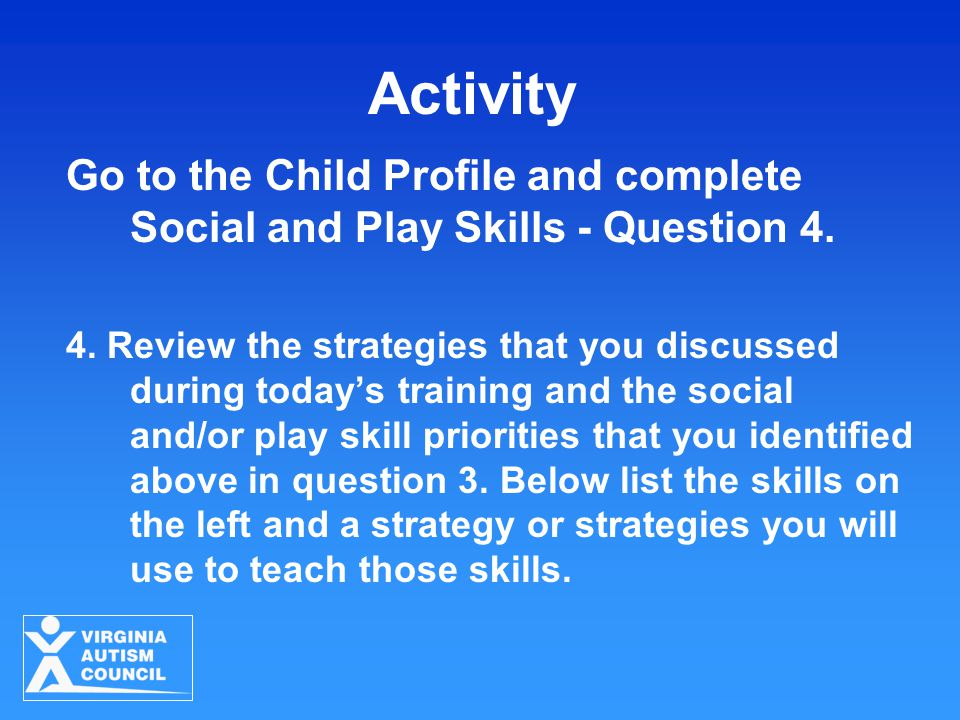 Activity Go to the Child Profile and complete Social and Play Skills - Question 4.