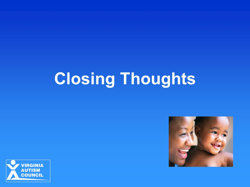 Closing Thoughts Strategies for Young Children with ASD Virginia Autism Council 2010