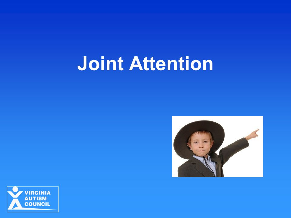 Joint Attention Strategies for Young Children with ASD Virginia Autism Council 2010