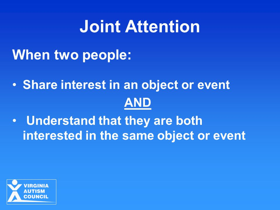 Joint Attention When two people: Share interest in an object or event