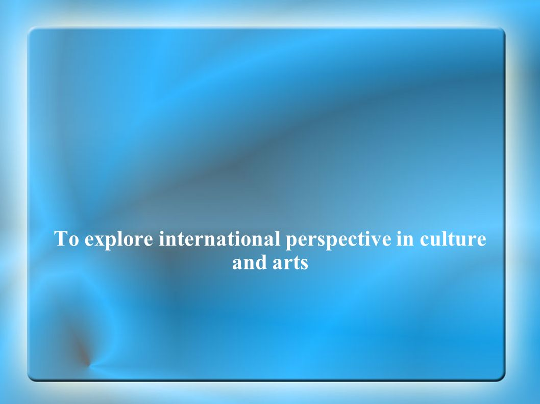 To explore international perspective in culture and arts