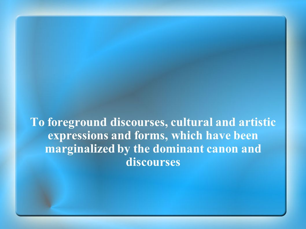 To foreground discourses, cultural and artistic expressions and forms, which have been marginalized by the dominant canon and discourses