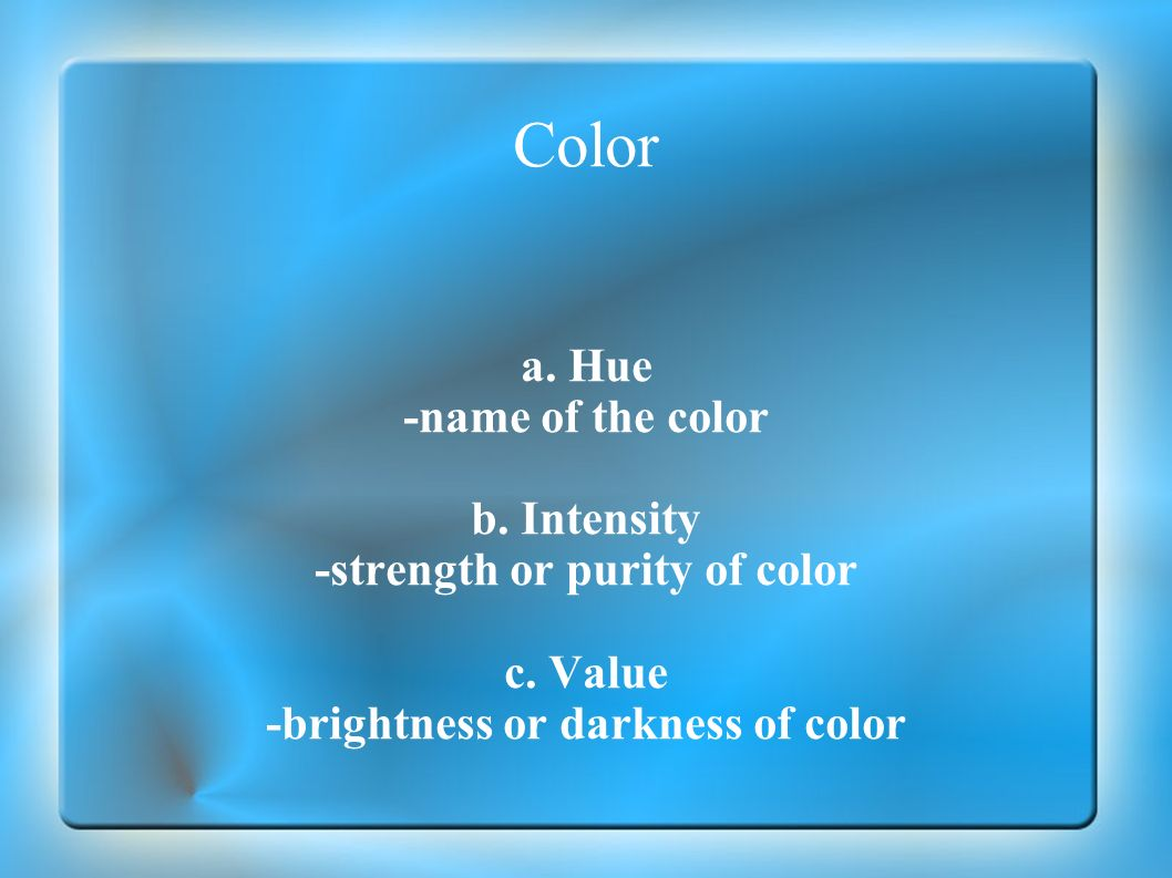 -strength or purity of color -brightness or darkness of color