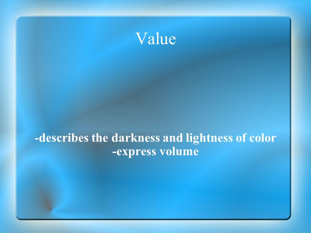 -describes the darkness and lightness of color -express volume