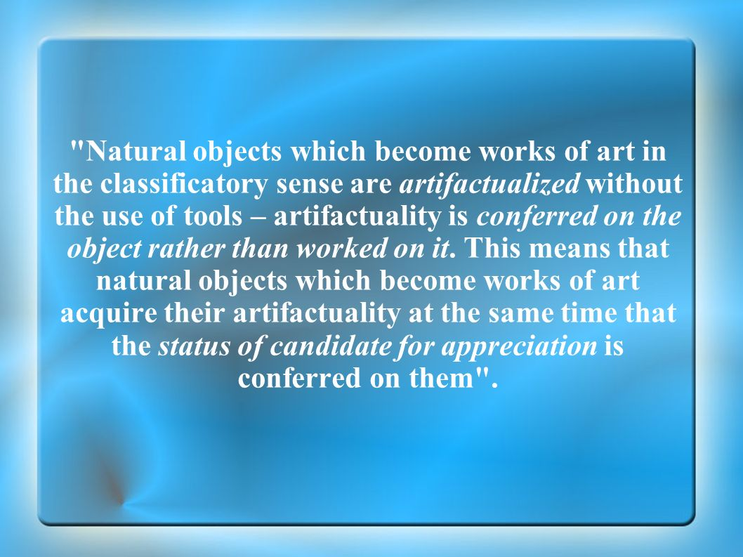 Natural objects which become works of art in the classificatory sense are artifactualized without the use of tools – artifactuality is conferred on the object rather than worked on it.