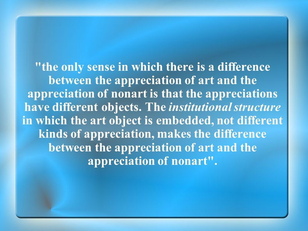 the only sense in which there is a difference between the appreciation of art and the appreciation of nonart is that the appreciations have different objects.