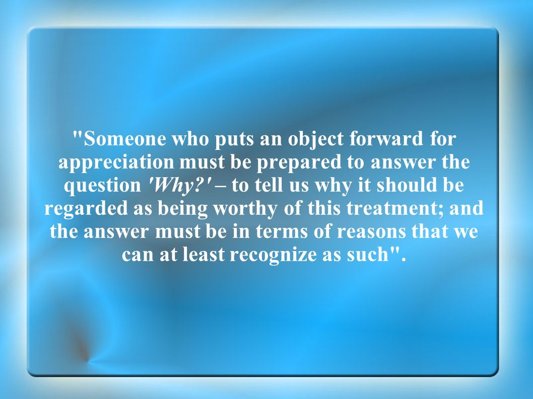 Someone who puts an object forward for appreciation must be prepared to answer the question Why – to tell us why it should be regarded as being worthy of this treatment; and the answer must be in terms of reasons that we can at least recognize as such .