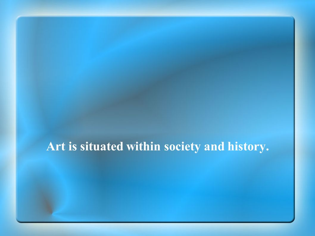 Art is situated within society and history.