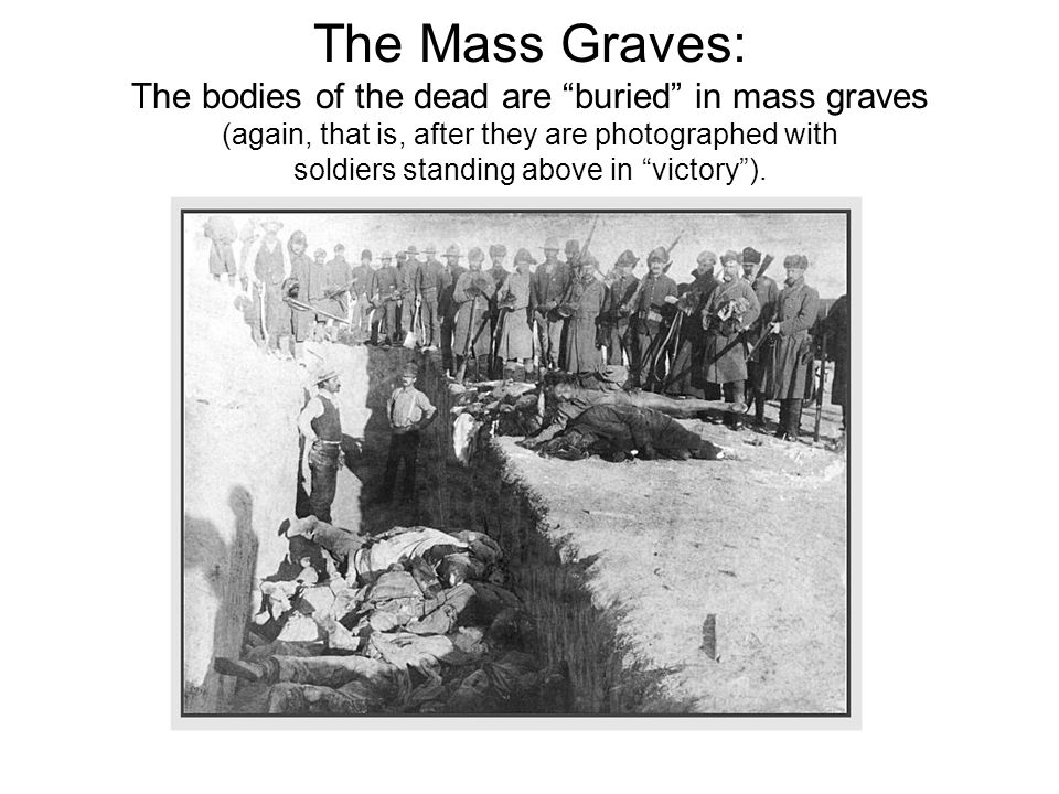 The Mass Graves: The bodies of the dead are buried in mass graves (again, that is, after they are photographed with soldiers standing above in victory ).