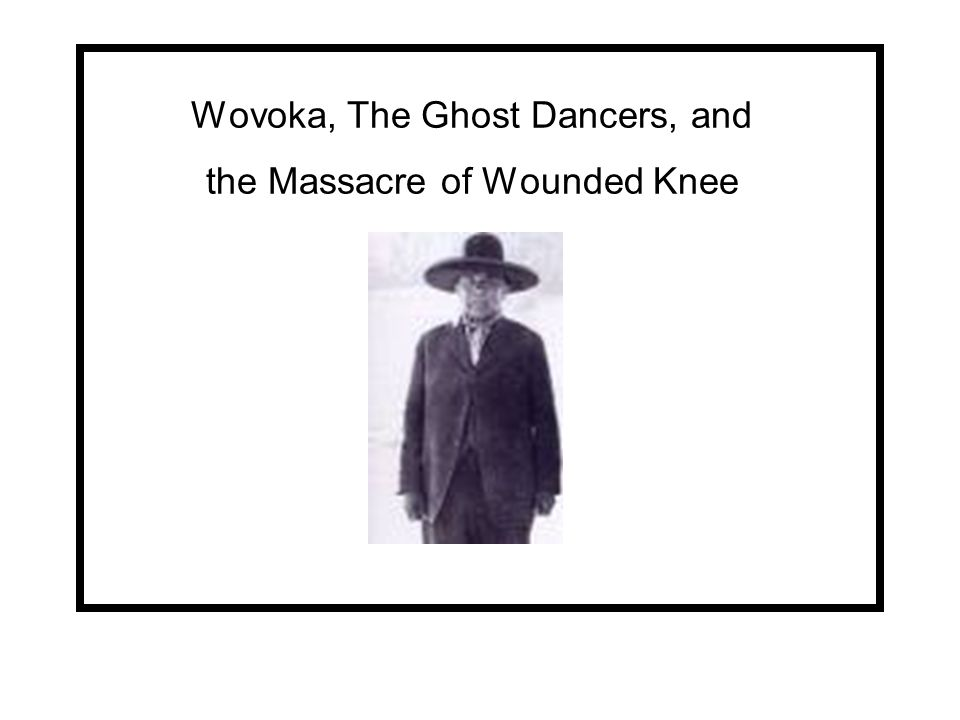 Wovoka, The Ghost Dancers, and the Massacre of Wounded Knee