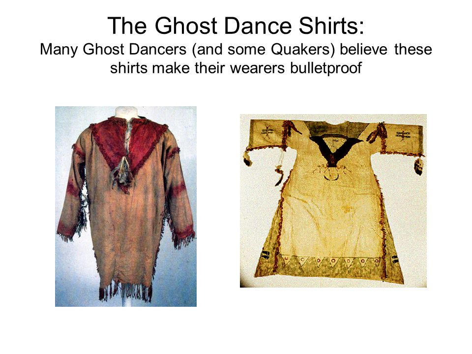 The Ghost Dance Shirts: Many Ghost Dancers (and some Quakers) believe these shirts make their wearers bulletproof