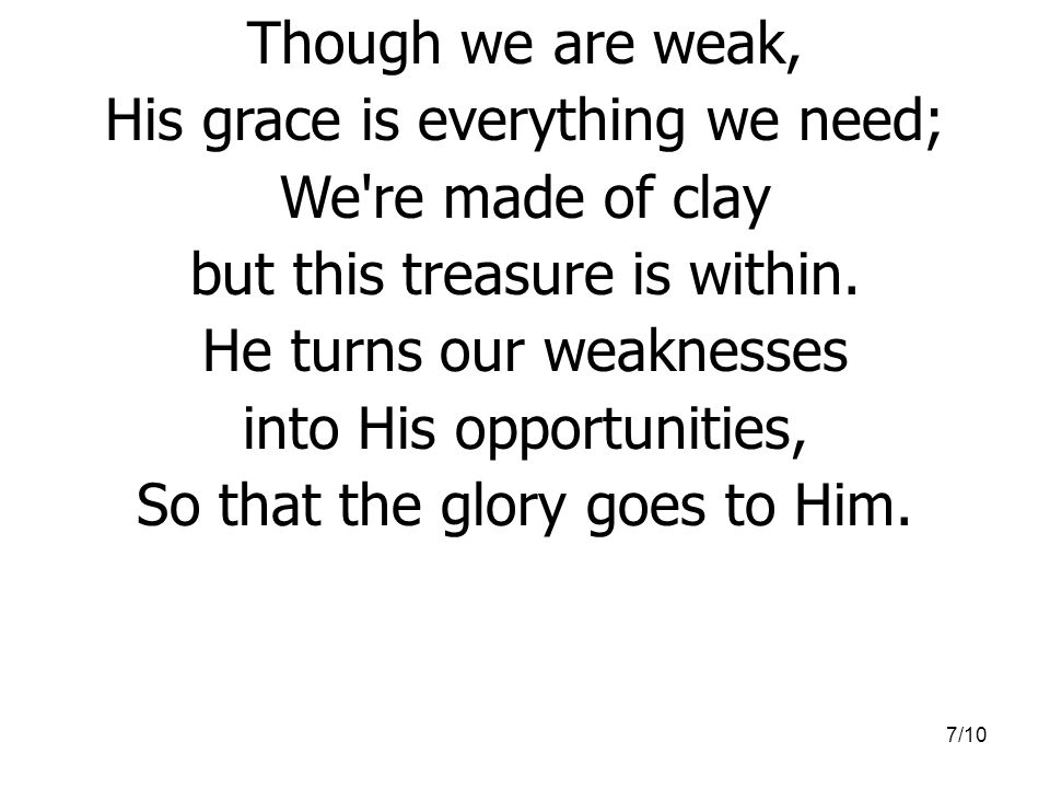 His grace is everything we need; We re made of clay