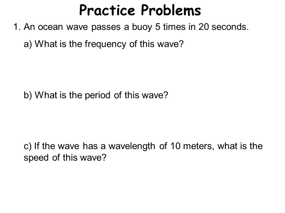 Practice Problems An ocean wave passes a buoy 5 times in 20 seconds.