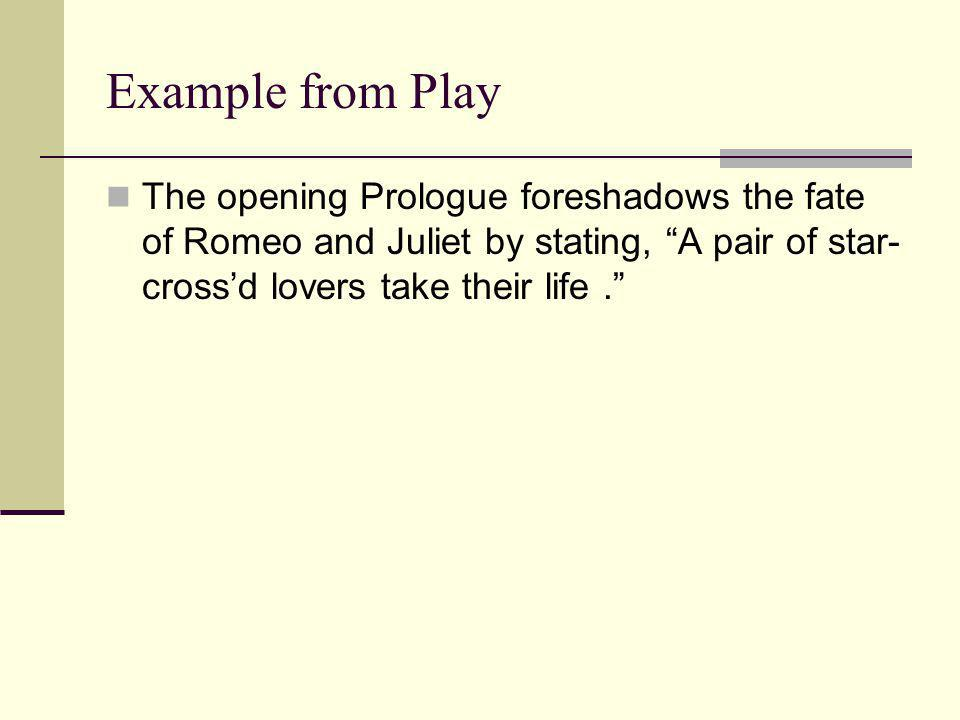 Example from Play The opening Prologue foreshadows the fate of Romeo and Juliet by stating, A pair of star-cross'd lovers take their life .